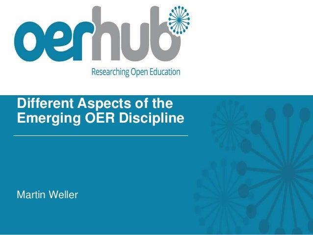 Different Aspects of the Emerging OER Discipline Martin Weller