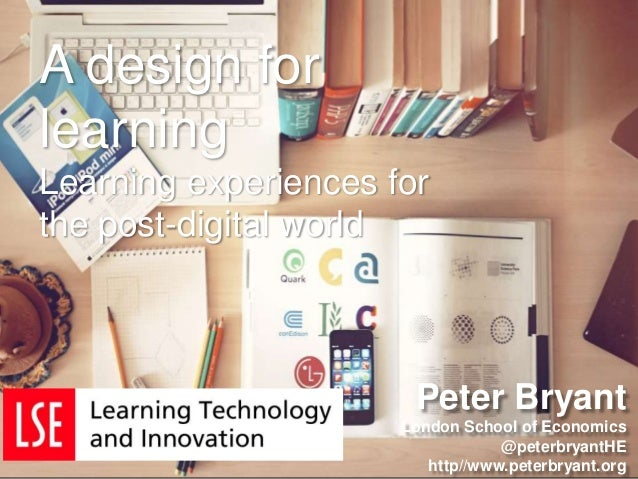 Peter Bryant London School of Economics @peterbryantHE http//www.peterbryant.org A design for learning Learning experience...