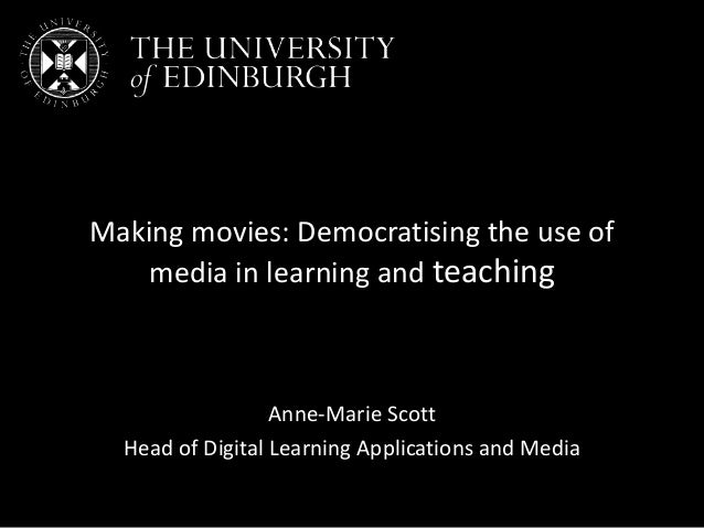 Making movies: Democratising the use of media in learning and teaching Anne-Marie Scott Head of Digital Learning Applicati...
