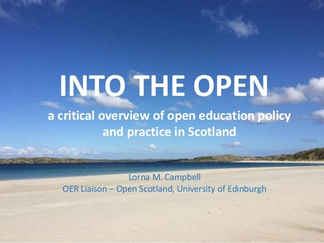 INTO THE OPEN a critical overview of open education policy and practice in Scotland Lorna M. Campbell OER Liaison – Open S...