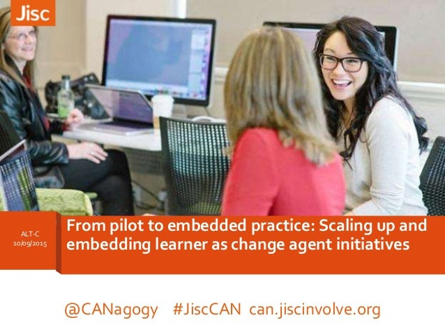 ALT-C 10/09/2015 From pilot to embedded practice: Scaling up and embedding learner as change agent initiatives @CANagogy #...