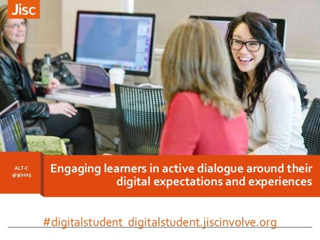 ALT-C 9/9/2015 Engaging learners in active dialogue around their digital expectations and experiences #digitalstudent digi...