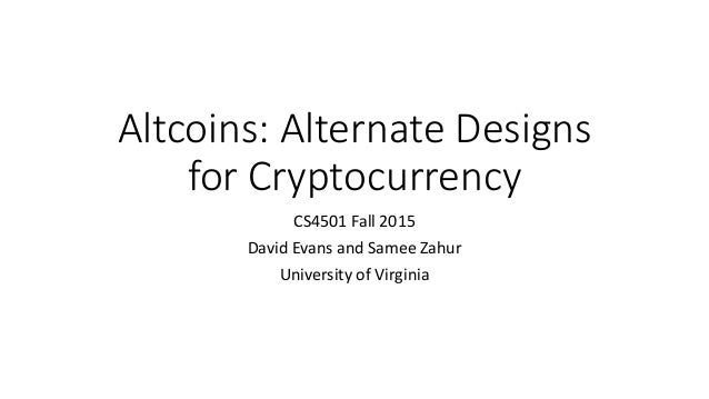 Altcoins: Alternate Designs for Cryptocurrency CS4501 Fall 2015 David Evans and Samee Zahur University of Virginia