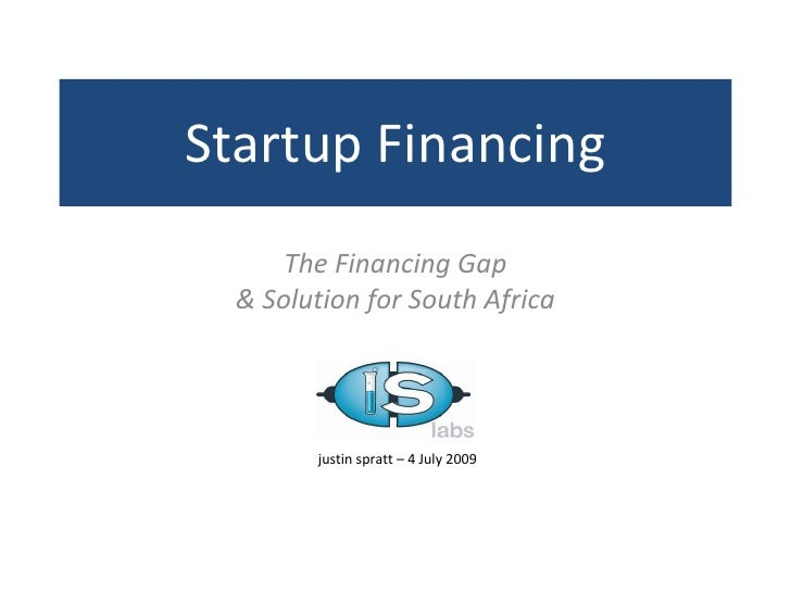 Startup Financing       The Financing Gap   & Solution for South Africa             justin spratt – 4 July 2009