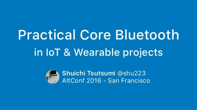 Practical Core Bluetooth in IoT & Wearable projects Shuichi Tsutsumi @shu223 AltConf 2016 - San Francisco