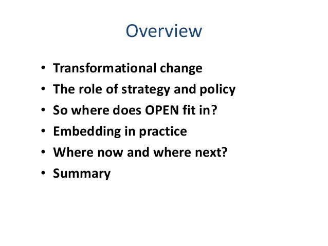 Overview • Transformational change • The role of strategy and policy • So where does OPEN fit in? • Embedding in practice ...