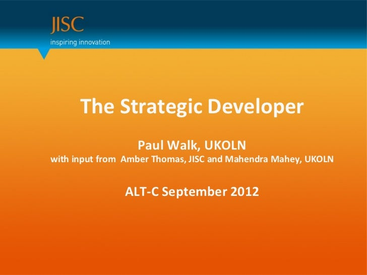 The Strategic Developer                   Paul Walk, UKOLNwith input from Amber Thomas, JISC and Mahendra Mahey, UKOLN    ...