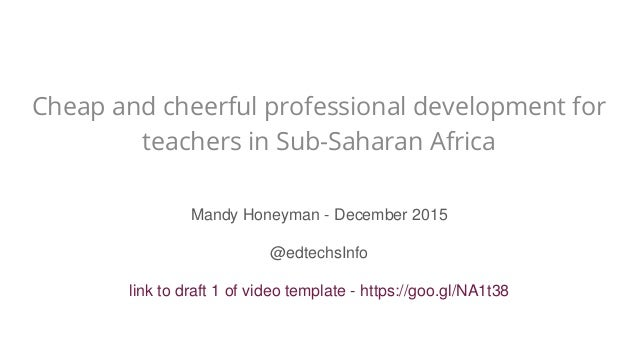 Cheap and cheerful professional development for teachers in Sub-Saharan Africa Mandy Honeyman - December 2015 @edtechsInfo...