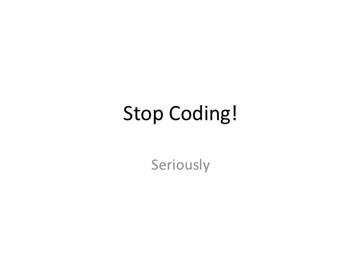 Stop Coding!<br />Seriously<br />