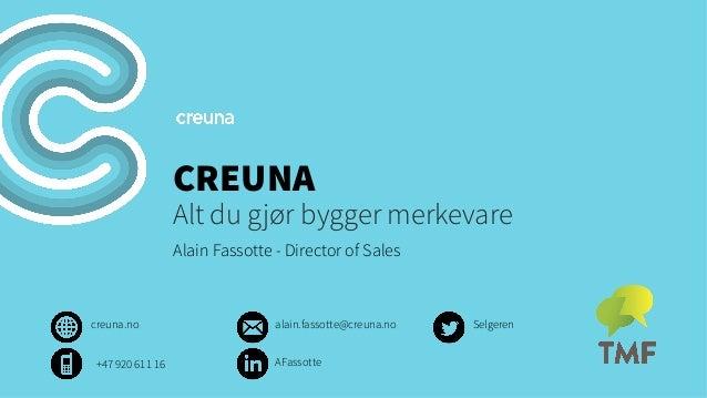 CREUNA  Alt du gjør bygger merkevare Alain Fassotte - Director of Sales  creuna.no +47 920 611 16  alain.fassotte@creuna.n...