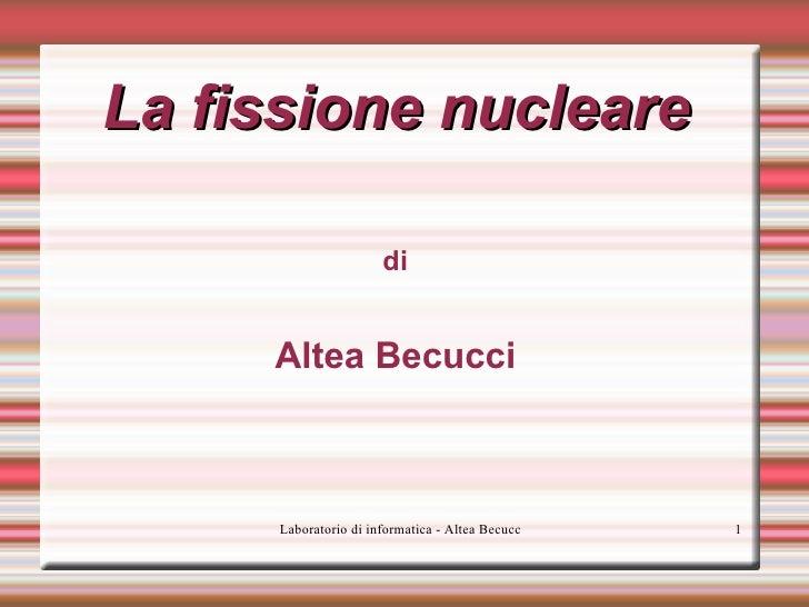 La fissione nucleare <ul>di Altea Becucci </ul>