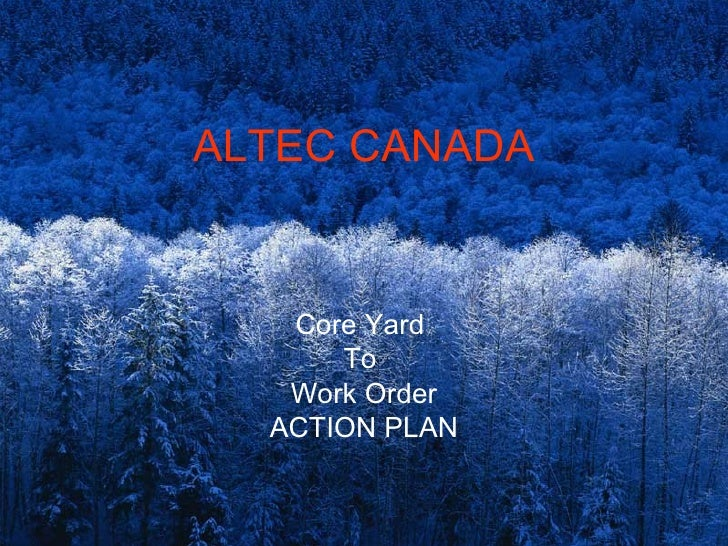 ALTEC CANADA   Core Yard      To   Work Order  ACTION PLAN