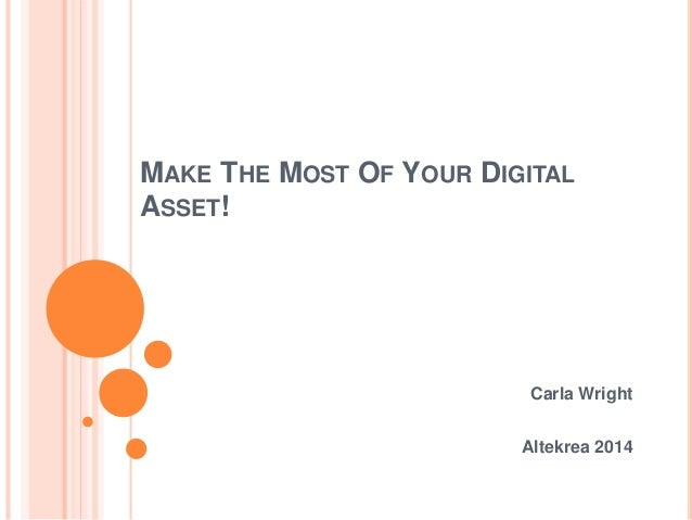 MAKE THE MOST OF YOUR DIGITAL ASSET! Carla Wright Altekrea 2014