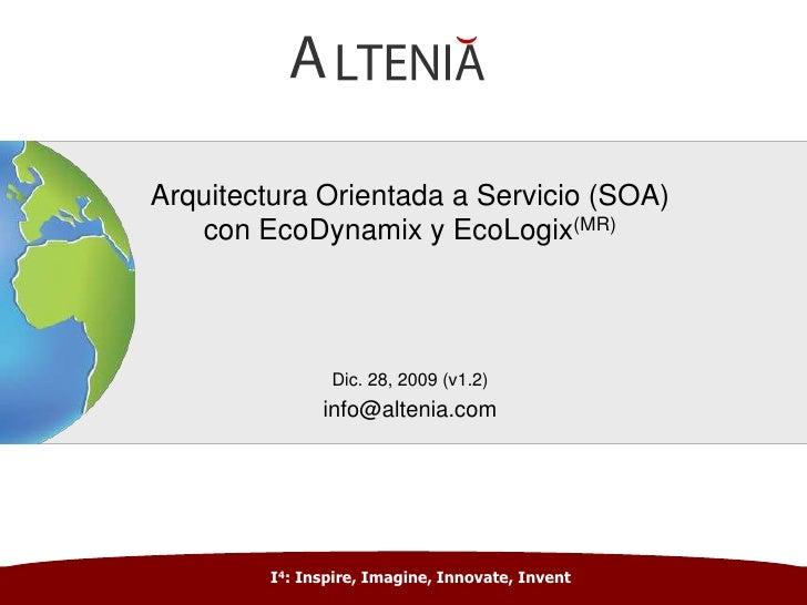 Arquitectura Orientada a Servicio (SOA)con EcoDynamix y EcoLogix(MR) <br />Dic. 28, 2009 (v1.2)<br />info@altenia.com<br /...