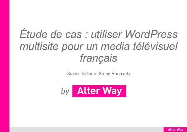 Étude de cas : utiliser WordPress multisite pour un media télévisuel français Xavier Tellier et Samy Ranavela