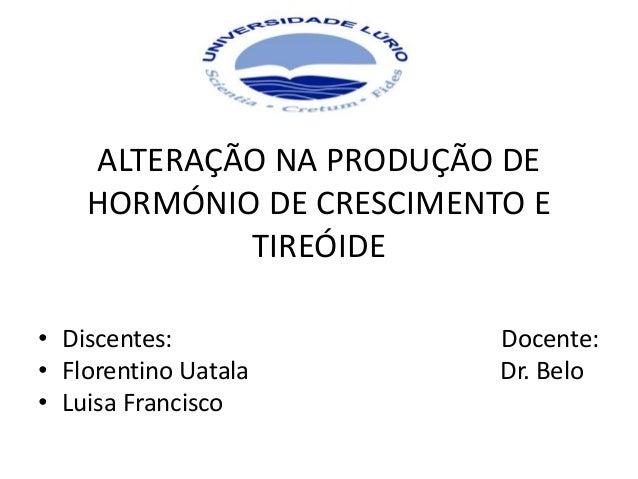 ALTERAÇÃO NA PRODUÇÃO DE HORMÓNIO DE CRESCIMENTO E TIREÓIDE • Discentes: Docente: • Florentino Uatala Dr. Belo • Luisa Fra...