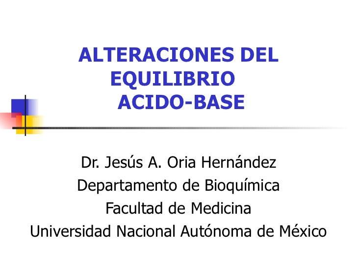 ALTERACIONES DEL EQUILIBRIO   ACIDO-BASE Dr. Jesús A. Oria Hernández Departamento de Bioquímica Facultad de Medicina Unive...