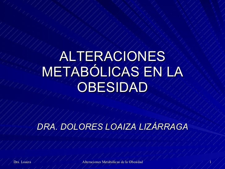 ALTERACIONES METABÓLICAS EN LA OBESIDAD DRA. DOLORES LOAIZA LIZÁRRAGA