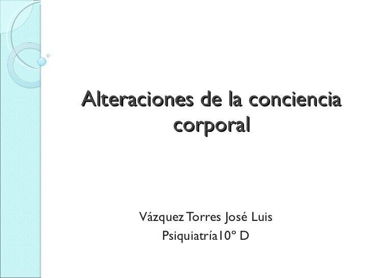 Alteraciones de la conciencia corporal Vázquez Torres José Luis Psiquiatría10º D
