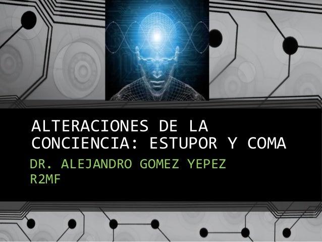 ALTERACIONES DE LA CONCIENCIA: ESTUPOR Y COMA DR. ALEJANDRO GOMEZ YEPEZ R2MF