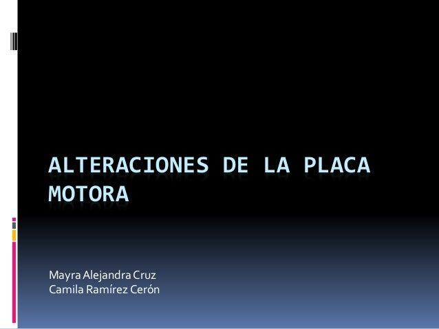 ALTERACIONES DE LA PLACA MOTORA MayraAlejandra Cruz Camila Ramírez Cerón
