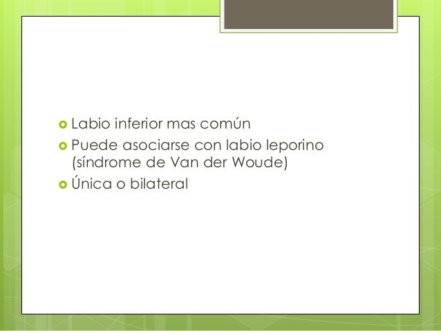  Labio inferior mas común  Puede asociarse con labio leporino (síndrome de Van der Woude)  Única o bilateral