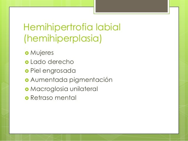Hemihipertrofia labial (hemihiperplasia)  Mujeres  Lado derecho  Piel engrosada  Aumentada pigmentación  Macroglosia ...