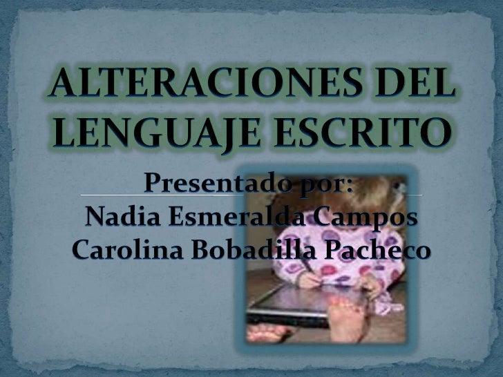 ALTERACIONES DEL LENGUAJE ESCRITO<br />Presentado por: <br />Nadia Esmeralda Campos<br />Carolina Bobadilla Pacheco<br />