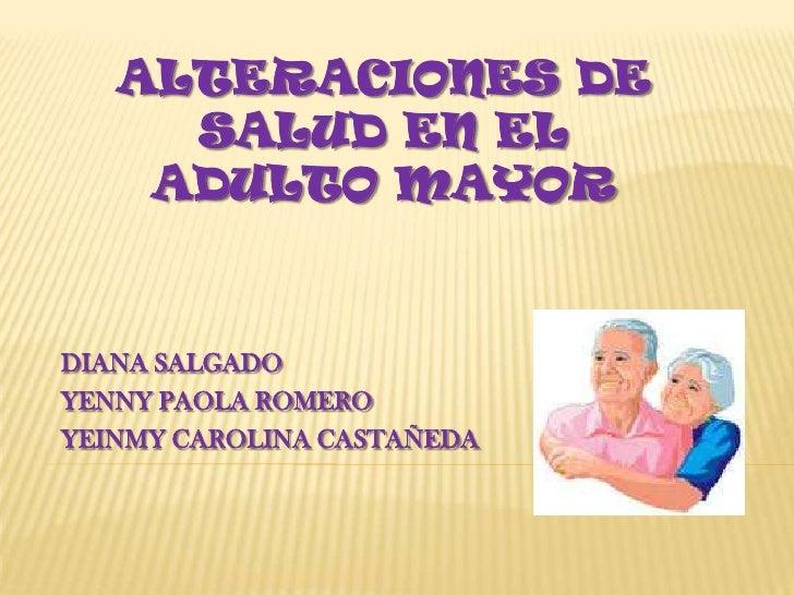 Alteraciones de salud en el adulto mayor<br />DIANA SALGADO<br />YENNY PAOLA ROMERO<br />YEINMY CAROLINA CASTAÑEDA<br />
