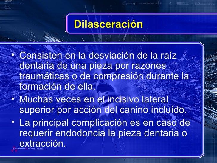 Dilasceración <ul><li>Consisten en la desviación de la raíz dentaria de una pieza por razones traumáticas o de compresión ...