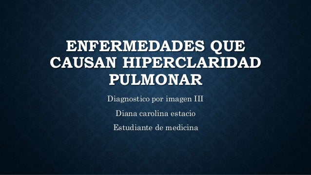 ENFERMEDADES QUE CAUSAN HIPERCLARIDAD PULMONAR Diagnostico por imagen III Diana carolina estacio Estudiante de medicina