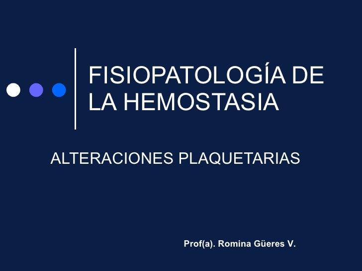 FISIOPATOLOGÍA DE LA HEMOSTASIA ALTERACIONES PLAQUETARIAS Prof(a). Romina Güeres V.