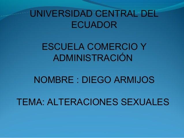 UNIVERSIDAD CENTRAL DELECUADORESCUELA COMERCIO YADMINISTRACIÓNNOMBRE : DIEGO ARMIJOSTEMA: ALTERACIONES SEXUALES