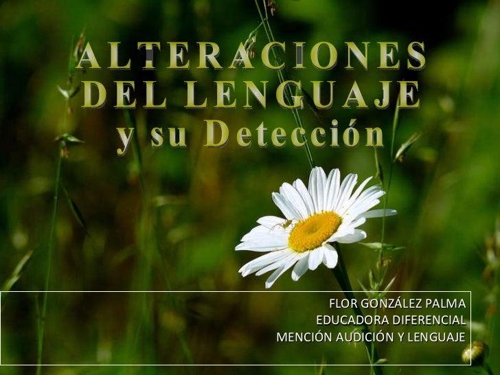 FLOR GONZÁLEZ PALMA EDUCADORA DIFERENCIAL MENCIÓN AUDICIÓN Y LENGUAJE ALTERACIONES  DEL LENGUAJE y su Detección