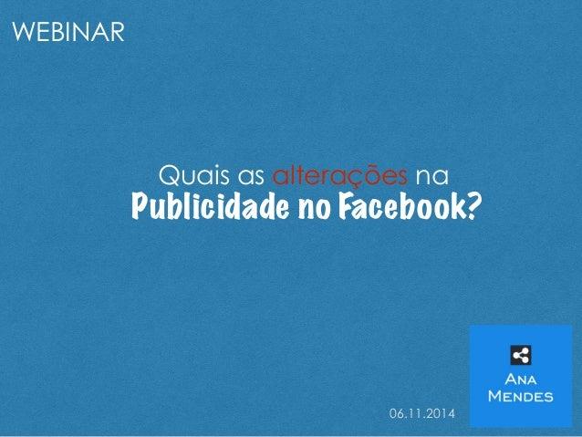 Quais as alterações na  Publicidade no Facebook?  06.11.2014  WEBINAR