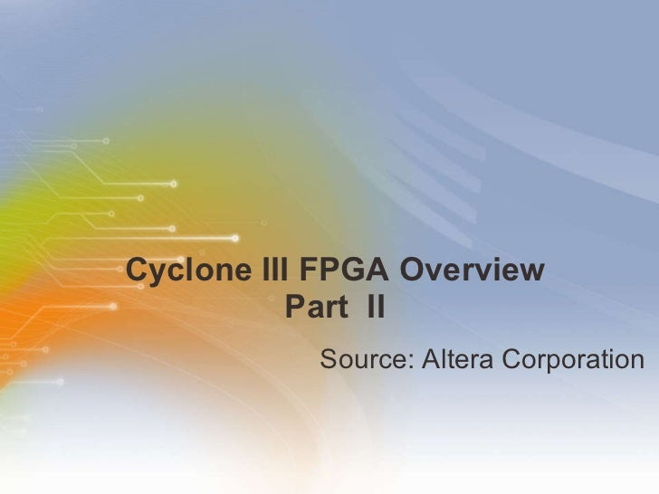 Cyclone III FPGA Overview Part  II <ul><li>Source: Altera Corporation  </li></ul>