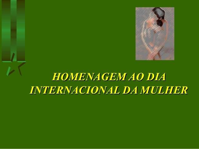 HOMENAGEM AO DIAHOMENAGEM AO DIA INTERNACIONAL DA MULHERINTERNACIONAL DA MULHER