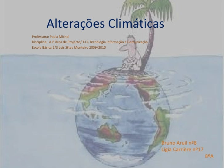 Alterações Climáticas<br />Professora: Paula Michel<br />Disciplina:  A.P Área de Projecto/ T.I.C Tecnologia Informação e ...