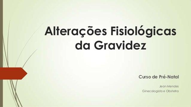 Alterações Fisiológicas da Gravidez Curso de Pré-Natal Jean Mendes Ginecologista e Obstetra