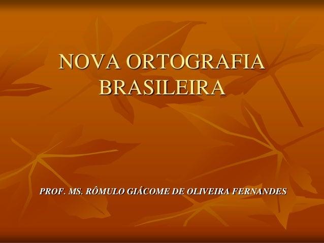 NOVA ORTOGRAFIA BRASILEIRA PROF. MS. RÔMULO GIÁCOME DE OLIVEIRA FERNANDES