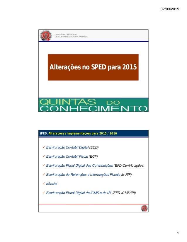 02/03/2015 1 Alterações no SPED para 2015 João Pessoa – 09 de Novembro de 2013 SPED: Alterações e Implementações para 2015...