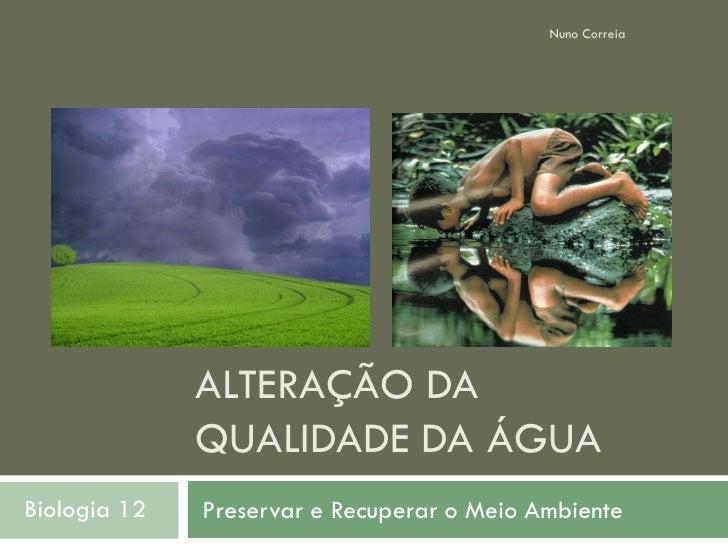 Nuno Correia                   ALTERAÇÃO DA               QUALIDADE DA ÁGUA Biologia 12   Preservar e Recuperar o Meio Amb...