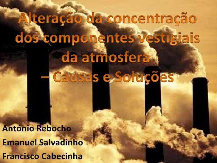 Alteração da concentração<br />dos componentes vestigiais<br />da atmosfera <br />– Causas e Soluções<br />António Rebocho...