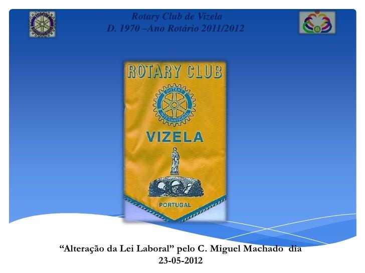 """Rotary Club de Vizela          D. 1970 –Ano Rotário 2011/2012""""Alteração da Lei Laboral"""" pelo C. Miguel Machado dia        ..."""