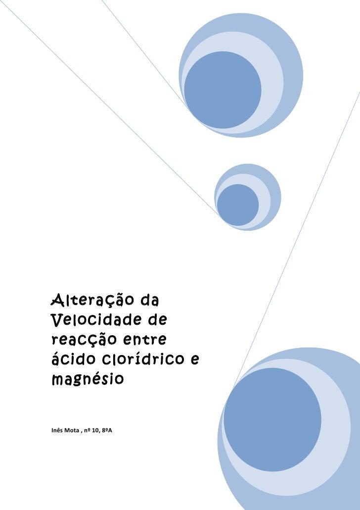 Alteração daVelocidade dereacção entreácido clorídrico emagnésioInês Mota , nº 10, 8ºA