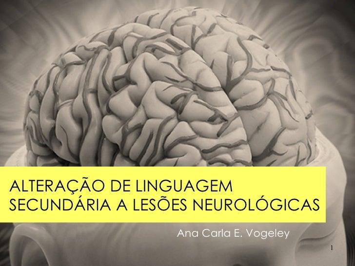Ana Carla E. Vogeley ALTERAÇÃO DE LINGUAGEM SECUNDÁRIA A LESÕES NEUROLÓGICAS