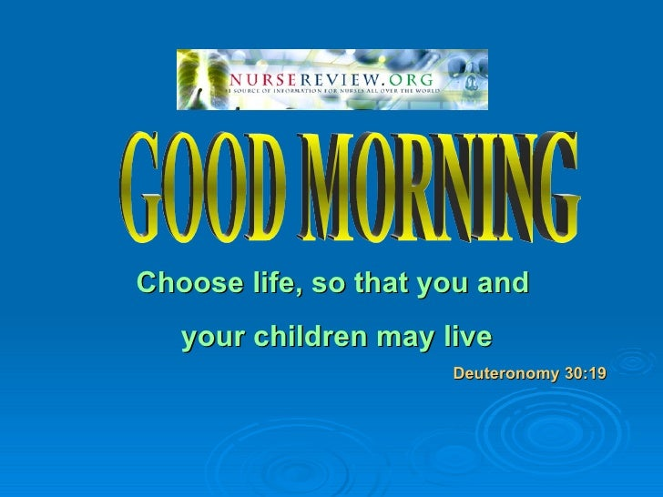 Choose life, so that you and    your children may live                       Deuteronomy 30:19