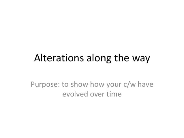 Alterations along the way Purpose: to show how your c/w have evolved over time