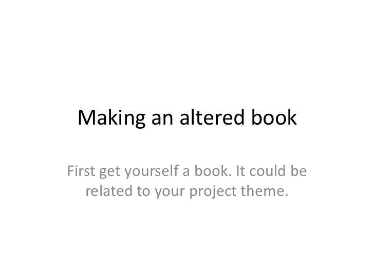 Making an altered bookFirst get yourself a book. It could be   related to your project theme.