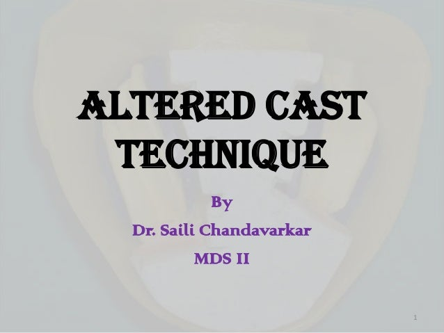 ALTERED CAST TECHNIQUE By Dr. Saili Chandavarkar MDS II 1